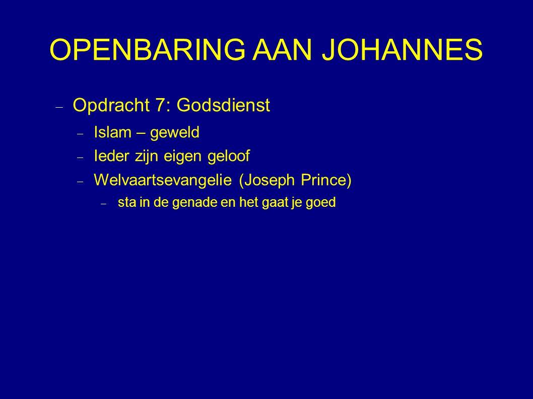 OPENBARING AAN JOHANNES  Opdracht 7: Godsdienst  Islam – geweld  Ieder zijn eigen geloof  Welvaartsevangelie (Joseph Prince)  sta in de genade en het gaat je goed