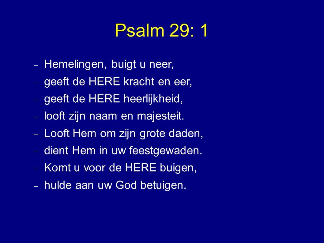 Psalm 29: 1  Hemelingen, buigt u neer,  geeft de HERE kracht en eer,  geeft de HERE heerlijkheid,  looft zijn naam en majesteit.