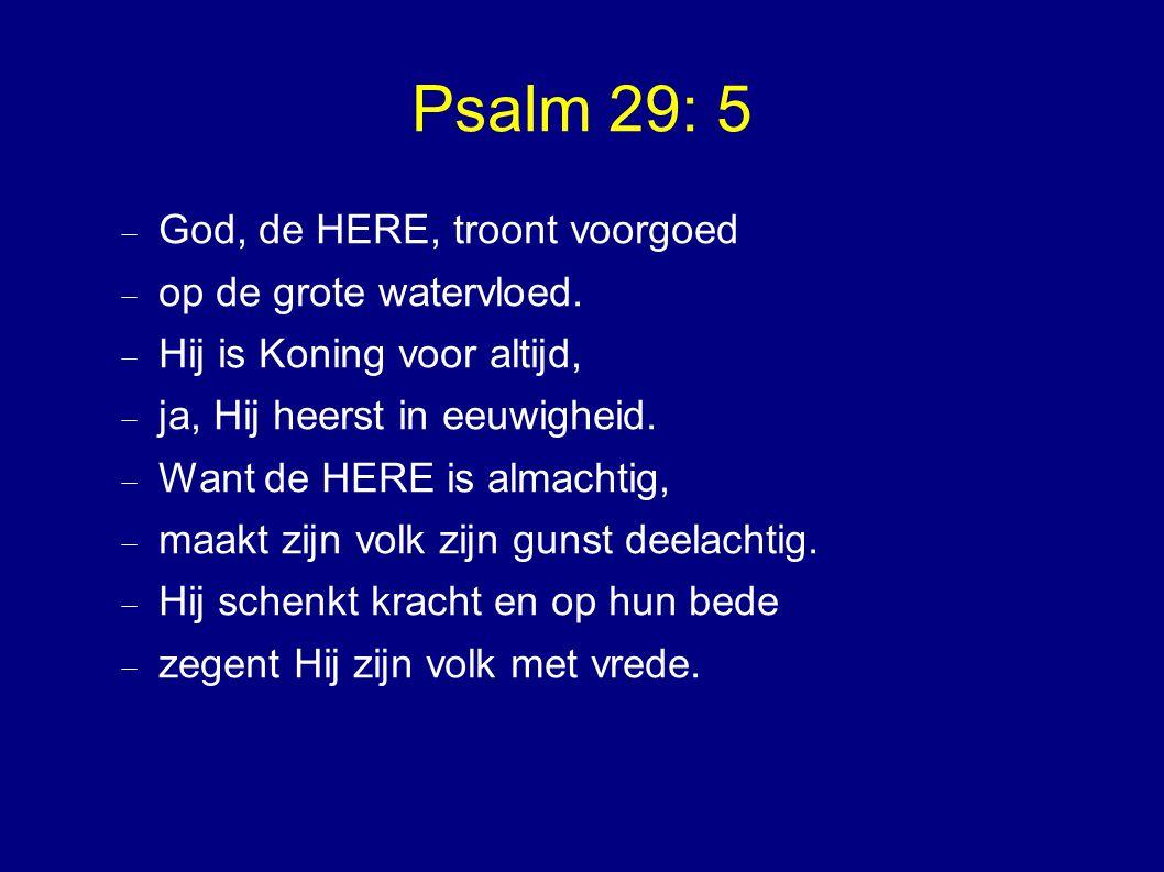 Psalm 29: 5  God, de HERE, troont voorgoed  op de grote watervloed.
