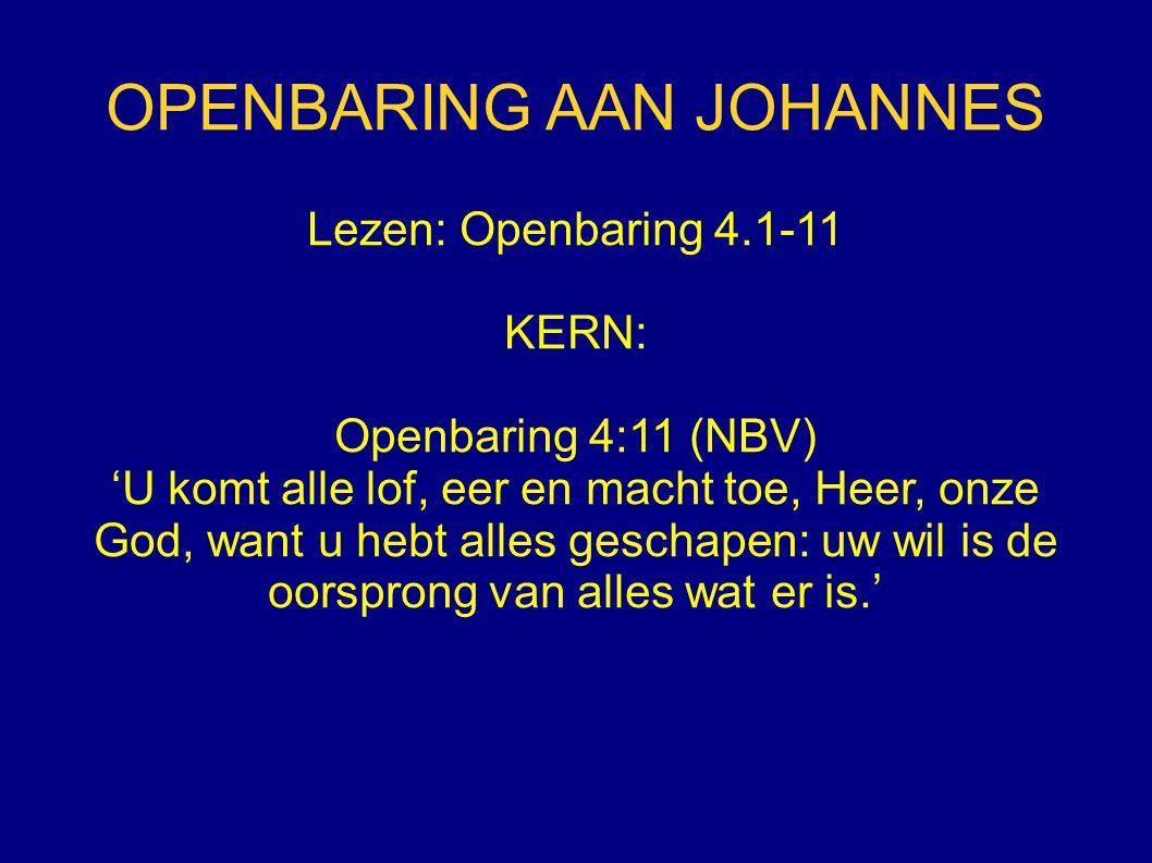 OPENBARING AAN JOHANNES Lezen: Openbaring 4.1-11 KERN: Openbaring 4:11 (NBV) 'U komt alle lof, eer en macht toe, Heer, onze God, want u hebt alles geschapen: uw wil is de oorsprong van alles wat er is.'