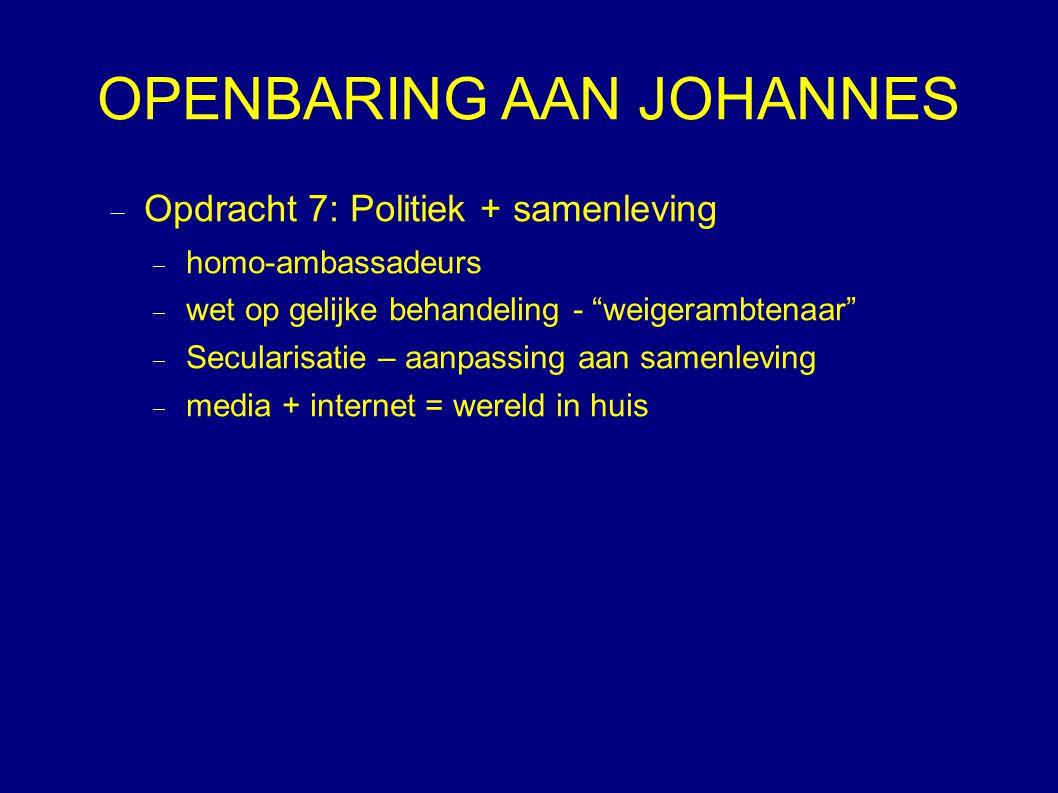 OPENBARING AAN JOHANNES  Opdracht 7: Politiek + samenleving  homo-ambassadeurs  wet op gelijke behandeling - weigerambtenaar  Secularisatie – aanpassing aan samenleving  media + internet = wereld in huis