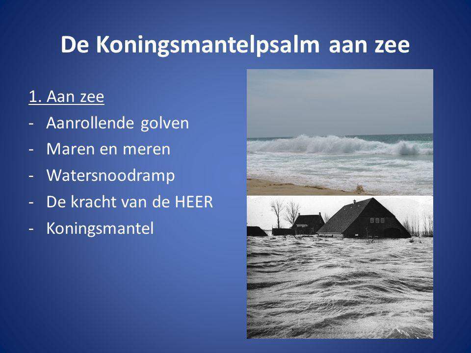 De Koningsmantelpsalm aan zee 1. Aan zee -Aanrollende golven -Maren en meren -Watersnoodramp -De kracht van de HEER -Koningsmantel