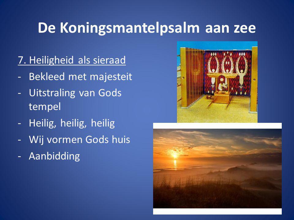 De Koningsmantelpsalm aan zee 7. Heiligheid als sieraad -Bekleed met majesteit -Uitstraling van Gods tempel -Heilig, heilig, heilig -Wij vormen Gods h