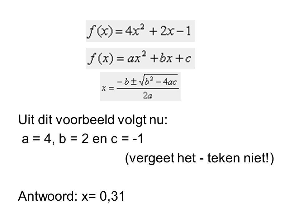 Uit dit voorbeeld volgt nu: a = 4, b = 2 en c = -1 (vergeet het - teken niet!) Antwoord: x= 0,31