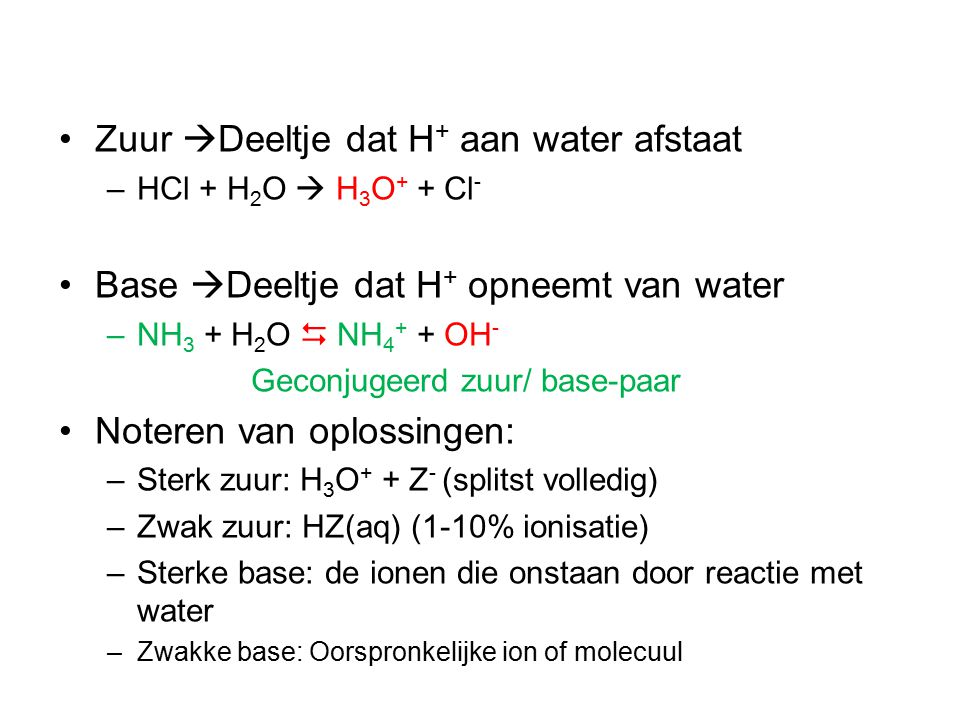 Zuur  Deeltje dat H + aan water afstaat –HCl + H 2 O  H 3 O + + Cl - Base  Deeltje dat H + opneemt van water –NH 3 + H 2 O  NH 4 + + OH - Geconjugeerd zuur/ base-paar Noteren van oplossingen: –Sterk zuur: H 3 O + + Z - (splitst volledig) –Zwak zuur: HZ(aq) (1-10% ionisatie) –Sterke base: de ionen die onstaan door reactie met water –Zwakke base: Oorspronkelijke ion of molecuul
