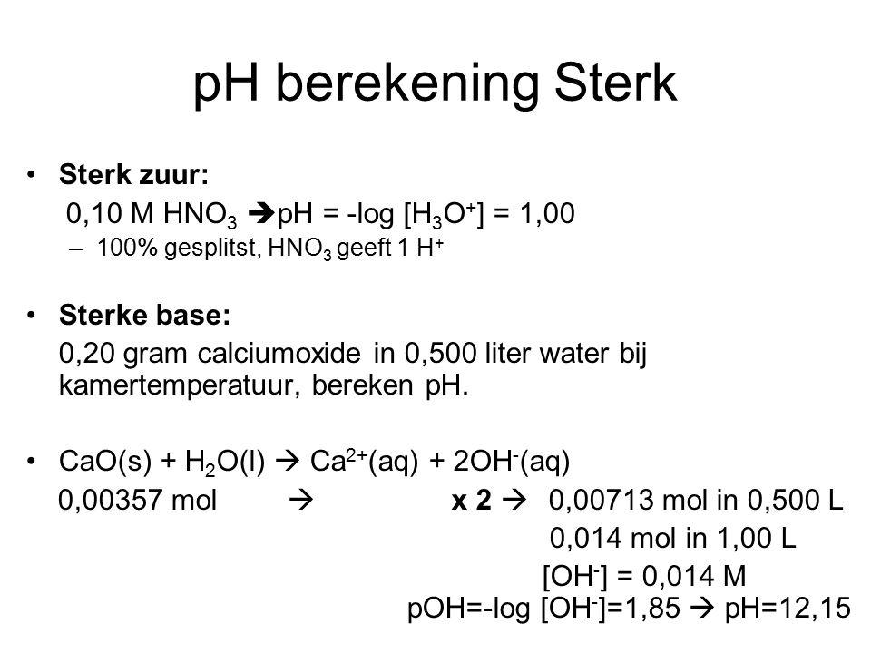 pH berekening Sterk Sterk zuur: 0,10 M HNO 3  pH = -log [H 3 O + ] = 1,00 –100% gesplitst, HNO 3 geeft 1 H + Sterke base: 0,20 gram calciumoxide in 0,500 liter water bij kamertemperatuur, bereken pH.