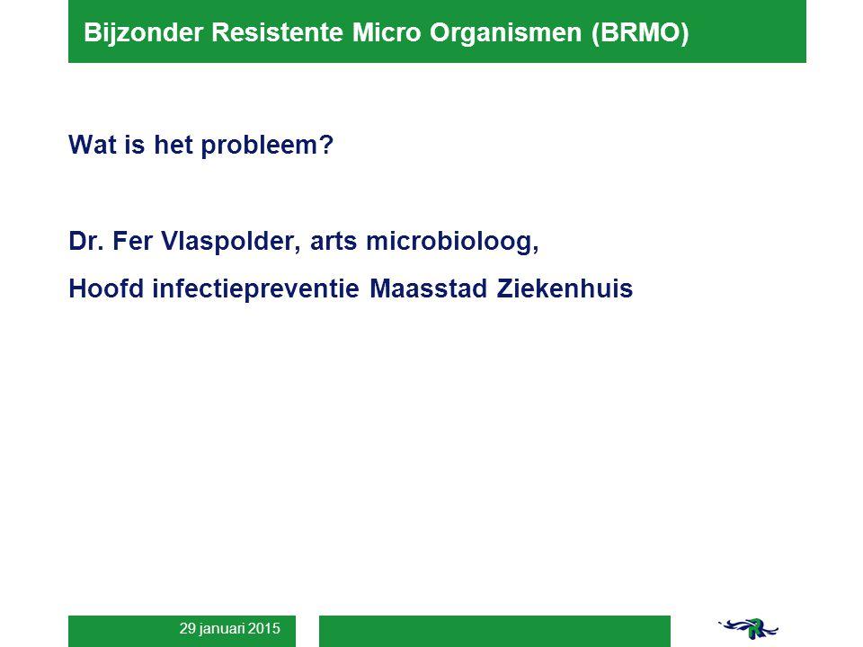 29 januari 2015 Bijzonder Resistente Micro Organismen (BRMO) Wat is het probleem? Dr. Fer Vlaspolder, arts microbioloog, Hoofd infectiepreventie Maass