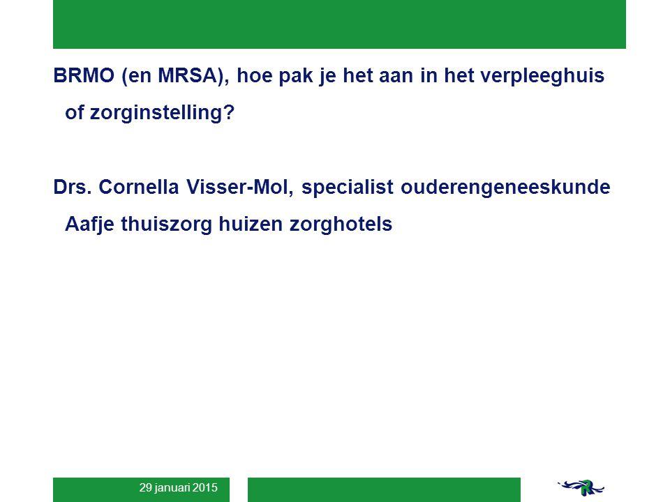 29 januari 2015 BRMO (en MRSA), hoe pak je het aan in het verpleeghuis of zorginstelling? Drs. Cornella Visser-Mol, specialist ouderengeneeskunde Aafj