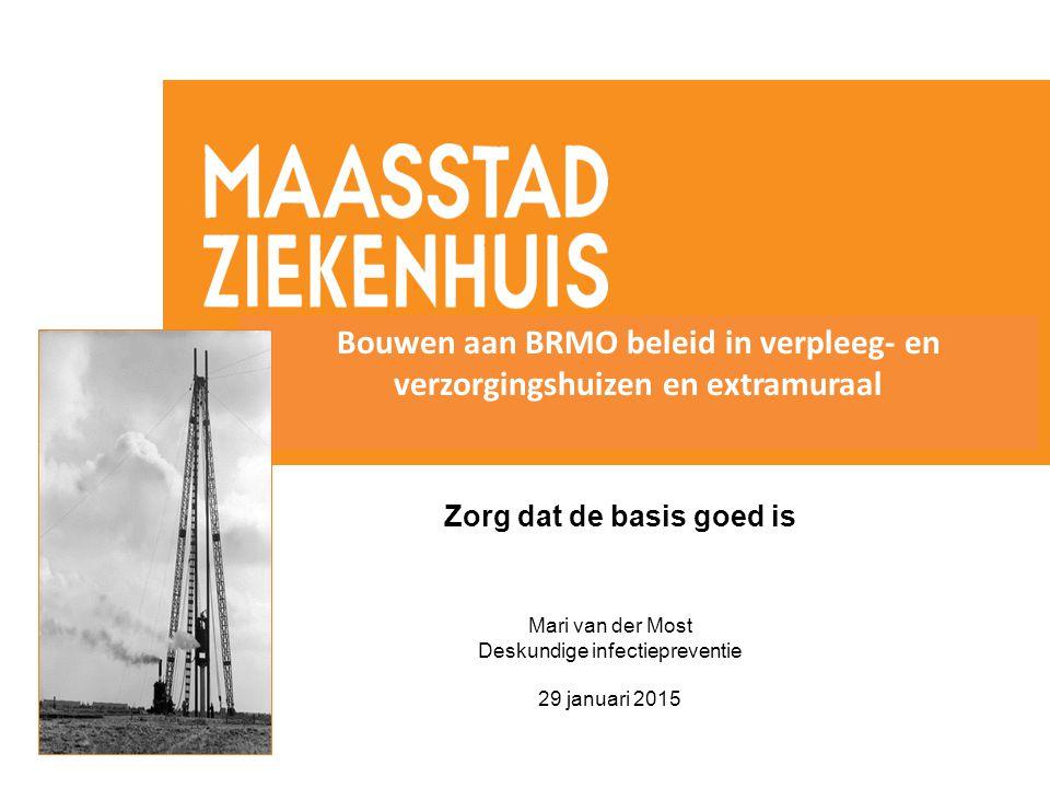 Zorg dat de basis goed is Mari van der Most Deskundige infectiepreventie 29 januari 2015 Bouwen aan BRMO beleid in verpleeg- en verzorgingshuizen en e