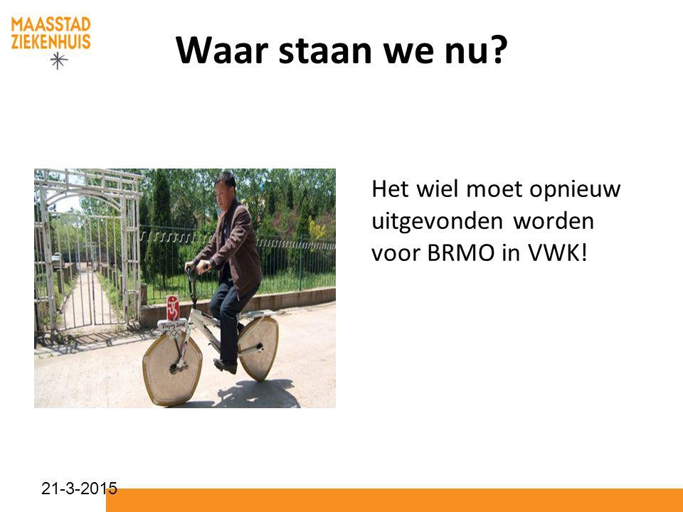 21-3-2015 Waar staan we nu? Het wiel moet opnieuw uitgevonden worden voor BRMO in VWK!