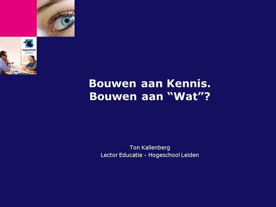 """Bouwen aan Kennis. Bouwen aan """"Wat""""? Ton Kallenberg Lector Educatie - Hogeschool Leiden"""