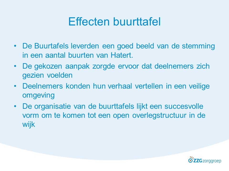 Effecten buurttafel De Buurtafels leverden een goed beeld van de stemming in een aantal buurten van Hatert. De gekozen aanpak zorgde ervoor dat deelne