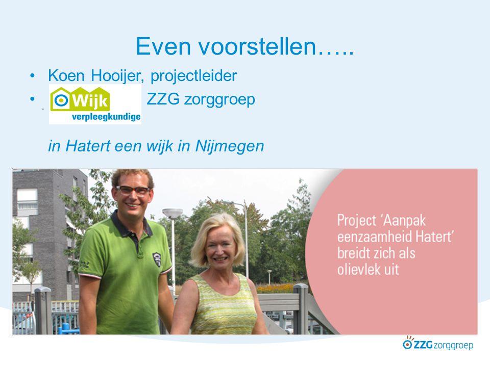 . Even voorstellen….. Koen Hooijer, projectleider ZZG zorggroep in Hatert een wijk in Nijmegen