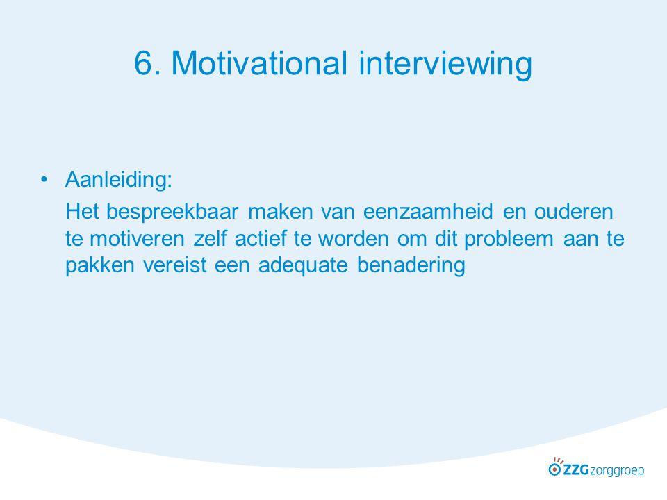6. Motivational interviewing Aanleiding: Het bespreekbaar maken van eenzaamheid en ouderen te motiveren zelf actief te worden om dit probleem aan te p