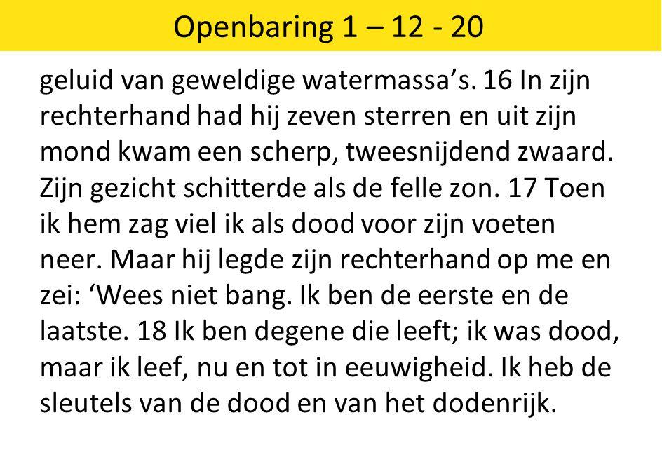 Openbaring 1 – 12 - 20 geluid van geweldige watermassa's. 16 In zijn rechterhand had hij zeven sterren en uit zijn mond kwam een scherp, tweesnijdend
