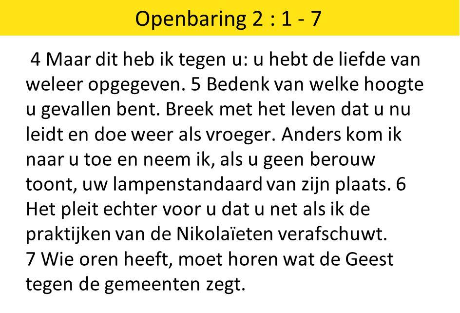 Openbaring 2 : 1 - 7 4 Maar dit heb ik tegen u: u hebt de liefde van weleer opgegeven. 5 Bedenk van welke hoogte u gevallen bent. Breek met het leven