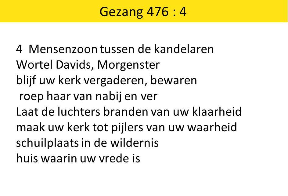 Gezang 476 : 4 4 Mensenzoon tussen de kandelaren Wortel Davids, Morgenster blijf uw kerk vergaderen, bewaren roep haar van nabij en ver Laat de luchte