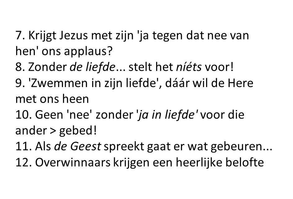7. Krijgt Jezus met zijn 'ja tegen dat nee van hen' ons applaus? 8. Zonder de liefde... stelt het níéts voor! 9. 'Zwemmen in zijn liefde', dáár wil de