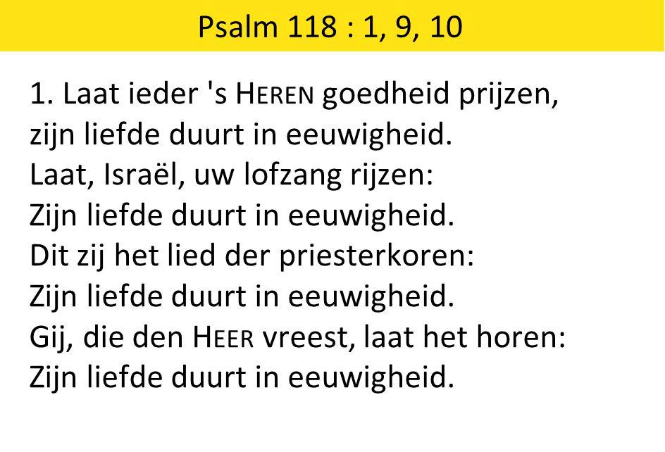 Psalm 118 : 1, 9, 10 1. Laat ieder 's H EREN goedheid prijzen, zijn liefde duurt in eeuwigheid. Laat, Israël, uw lofzang rijzen: Zijn liefde duurt in