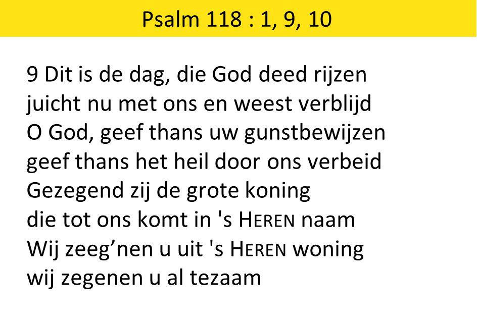 Psalm 118 : 1, 9, 10 9 Dit is de dag, die God deed rijzen juicht nu met ons en weest verblijd O God, geef thans uw gunstbewijzen geef thans het heil d