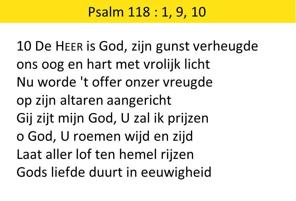 Psalm 118 : 1, 9, 10 10 De H EER is God, zijn gunst verheugde ons oog en hart met vrolijk licht Nu worde 't offer onzer vreugde op zijn altaren aanger