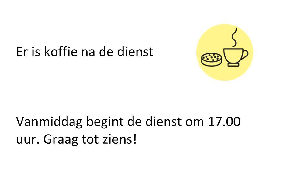 Er is koffie na de dienst Vanmiddag begint de dienst om 17.00 uur. Graag tot ziens!