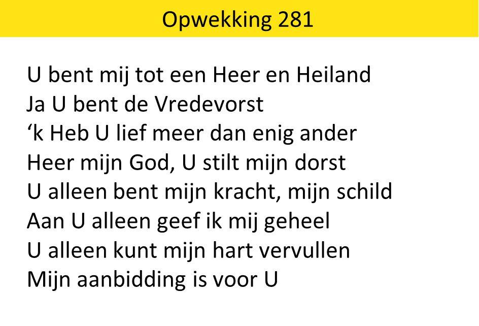 Opwekking 281 U bent mij tot een Heer en Heiland Ja U bent de Vredevorst 'k Heb U lief meer dan enig ander Heer mijn God, U stilt mijn dorst U alleen