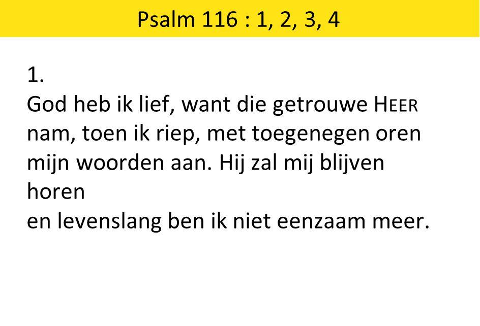 1. God heb ik lief, want die getrouwe H EER nam, toen ik riep, met toegenegen oren mijn woorden aan. Hij zal mij blijven horen en levenslang ben ik ni