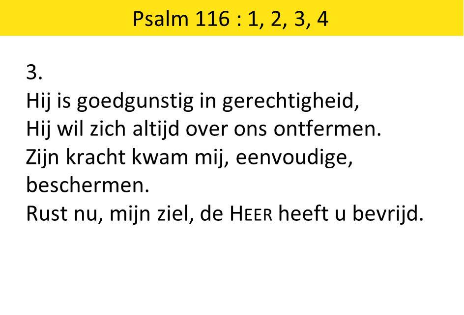 Psalm 116 : 1, 2, 3, 4 3. Hij is goedgunstig in gerechtigheid, Hij wil zich altijd over ons ontfermen. Zijn kracht kwam mij, eenvoudige, beschermen. R