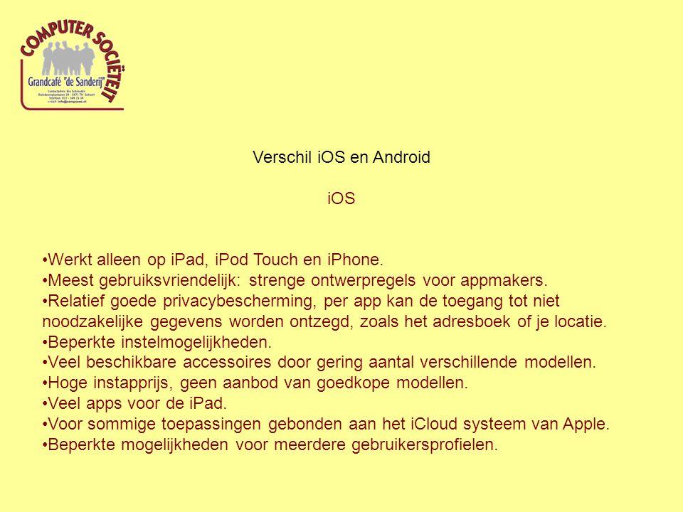 Verschil iOS en Android iOS Werkt alleen op iPad, iPod Touch en iPhone. Meest gebruiksvriendelijk: strenge ontwerpregels voor appmakers. Relatief goed