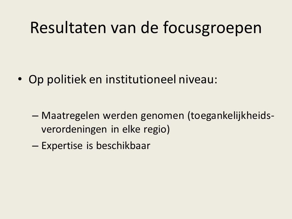 Resultaten van de focusgroepen Op politiek en institutioneel niveau: – Maatregelen werden genomen (toegankelijkheids- verordeningen in elke regio) – Expertise is beschikbaar