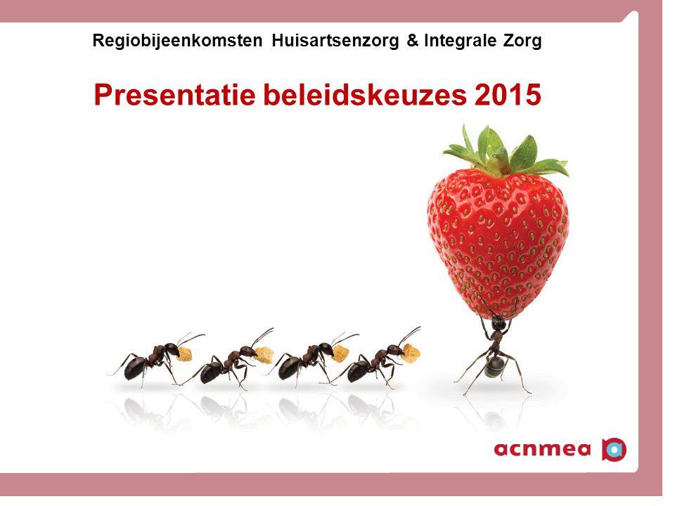 Regiobijeenkomsten Huisartsenzorg & Integrale Zorg Presentatie beleidskeuzes 2015
