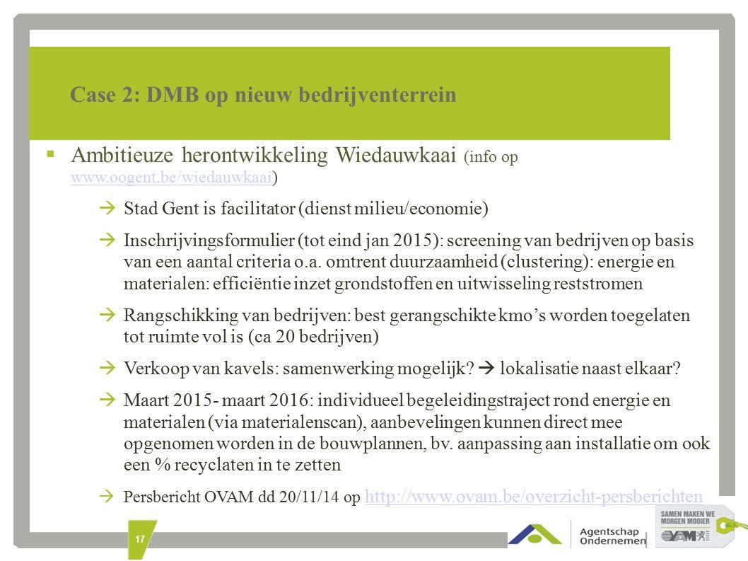 17 Case 2: DMB op nieuw bedrijventerrein  Ambitieuze herontwikkeling Wiedauwkaai (info op www.oogent.be/wiedauwkaai) www.oogent.be/wiedauwkaai  Stad Gent is facilitator (dienst milieu/economie)  Inschrijvingsformulier (tot eind jan 2015): screening van bedrijven op basis van een aantal criteria o.a.