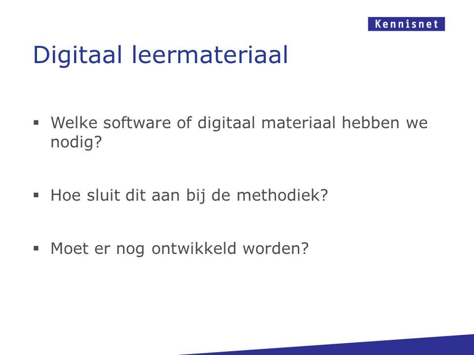  Welke software of digitaal materiaal hebben we nodig?  Hoe sluit dit aan bij de methodiek?  Moet er nog ontwikkeld worden? Digitaal leermateriaal