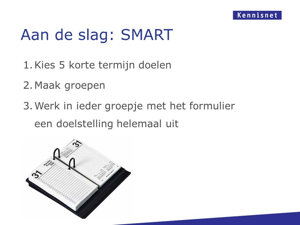 Aan de slag: SMART 1.Kies 5 korte termijn doelen 2.Maak groepen 3.Werk in ieder groepje met het formulier een doelstelling helemaal uit