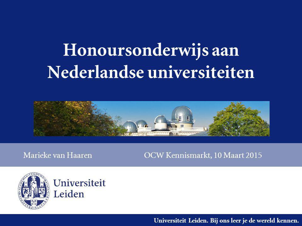 Universiteit Leiden. Bij ons leer je de wereld kennen. Honoursonderwijs aan Nederlandse universiteiten Marieke van HaarenOCW Kennismarkt, 10 Maart 201