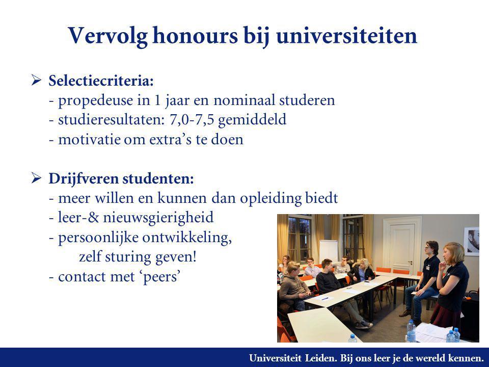 Universiteit Leiden. Bij ons leer je de wereld kennen. Vervolg honours bij universiteiten  Selectiecriteria: - propedeuse in 1 jaar en nominaal stude