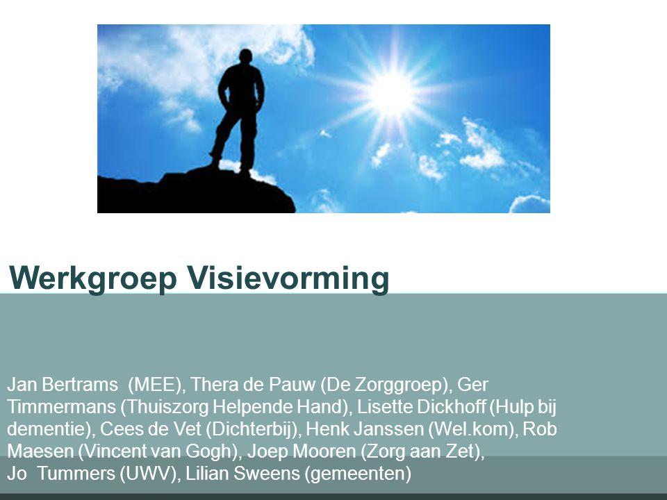 Werkgroep Visievorming Jan Bertrams (MEE), Thera de Pauw (De Zorggroep), Ger Timmermans (Thuiszorg Helpende Hand), Lisette Dickhoff (Hulp bij dementie), Cees de Vet (Dichterbij), Henk Janssen (Wel.kom), Rob Maesen (Vincent van Gogh), Joep Mooren (Zorg aan Zet), Jo Tummers (UWV), Lilian Sweens (gemeenten)