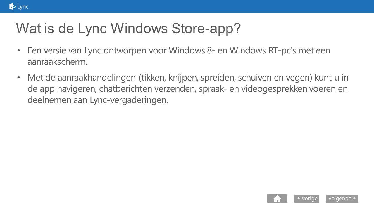 next volgende vorige Wat is de Lync Windows Store-app? Een versie van Lync ontworpen voor Windows 8- en Windows RT-pc's met een aanraakscherm. Met de
