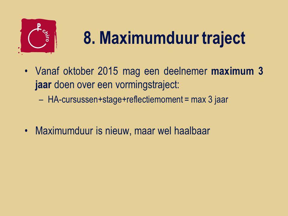 8. Maximumduur traject Vanaf oktober 2015 mag een deelnemer maximum 3 jaar doen over een vormingstraject: –HA-cursussen+stage+reflectiemoment = max 3