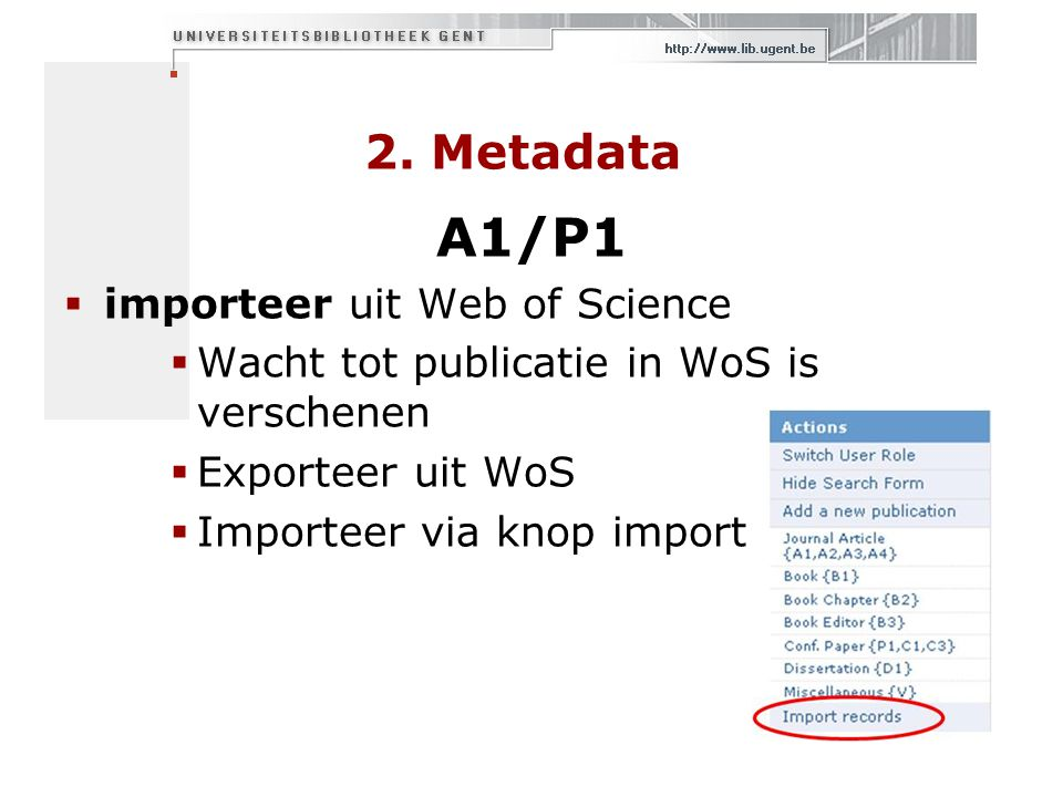 2. Metadata A1/P1  importeer uit Web of Science  Wacht tot publicatie in WoS is verschenen  Exporteer uit WoS  Importeer via knop import records