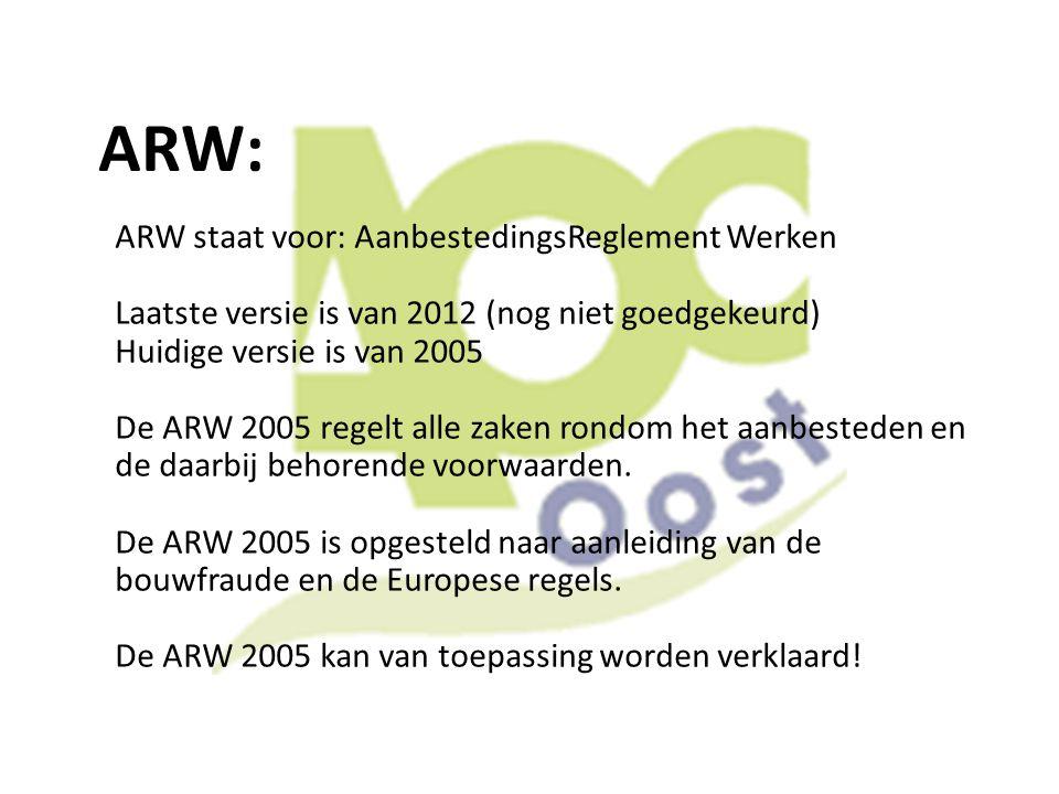 ARW: ARW staat voor: AanbestedingsReglement Werken Laatste versie is van 2012 (nog niet goedgekeurd) Huidige versie is van 2005 De ARW 2005 regelt all