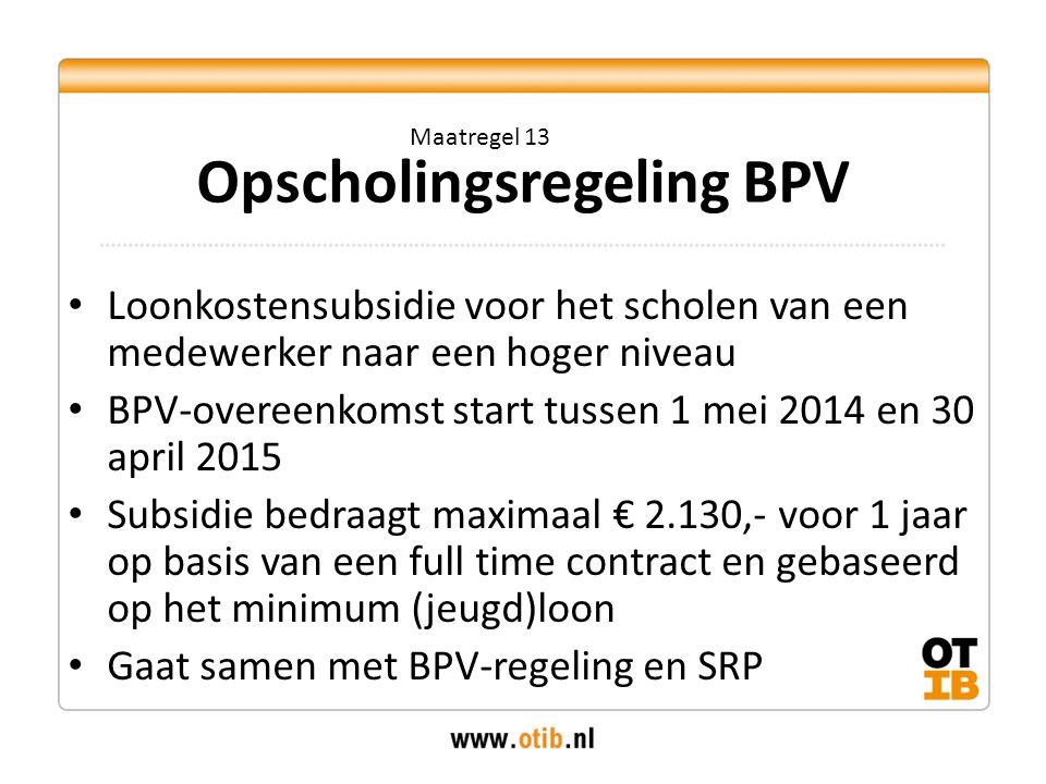 Loonkostensubsidie voor het scholen van een medewerker naar een hoger niveau BPV-overeenkomst start tussen 1 mei 2014 en 30 april 2015 Subsidie bedraagt maximaal € 2.130,- voor 1 jaar op basis van een full time contract en gebaseerd op het minimum (jeugd)loon Gaat samen met BPV-regeling en SRP Opscholingsregeling BPV Maatregel 13