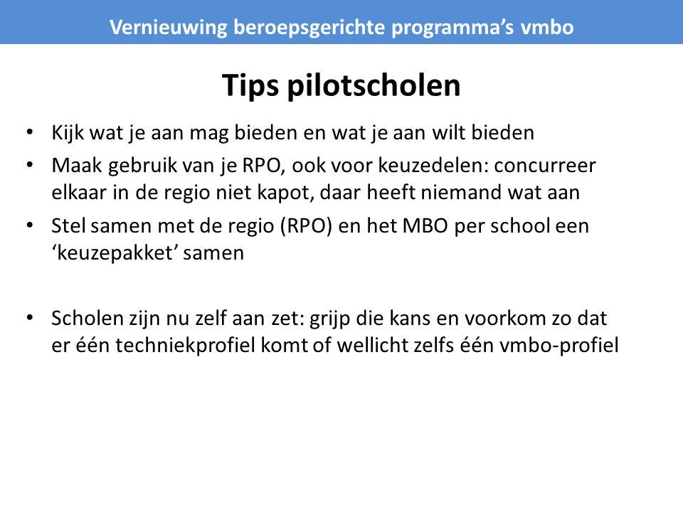 Tips pilotscholen Kijk wat je aan mag bieden en wat je aan wilt bieden Maak gebruik van je RPO, ook voor keuzedelen: concurreer elkaar in de regio niet kapot, daar heeft niemand wat aan Stel samen met de regio (RPO) en het MBO per school een 'keuzepakket' samen Scholen zijn nu zelf aan zet: grijp die kans en voorkom zo dat er één techniekprofiel komt of wellicht zelfs één vmbo-profiel Vernieuwing beroepsgerichte programma's vmbo