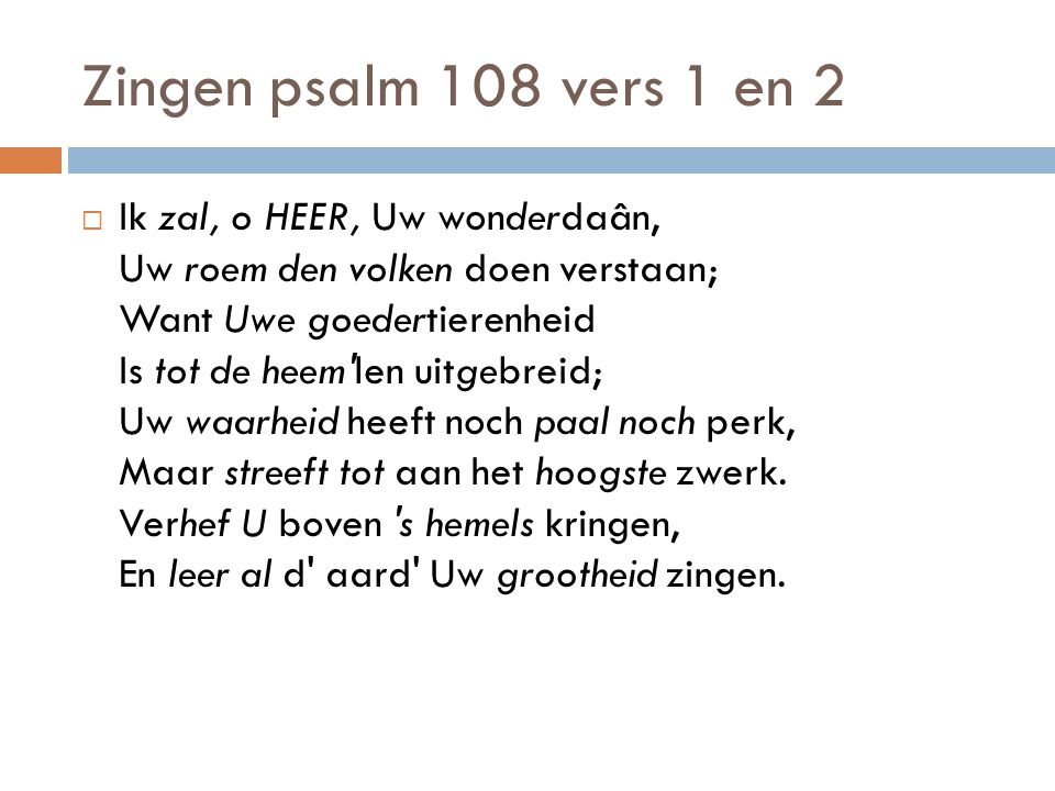 Zingen psalm 108 vers 1 en 2  Ik zal, o HEER, Uw wonderdaân, Uw roem den volken doen verstaan; Want Uwe goedertierenheid Is tot de heem'len uitgebrei