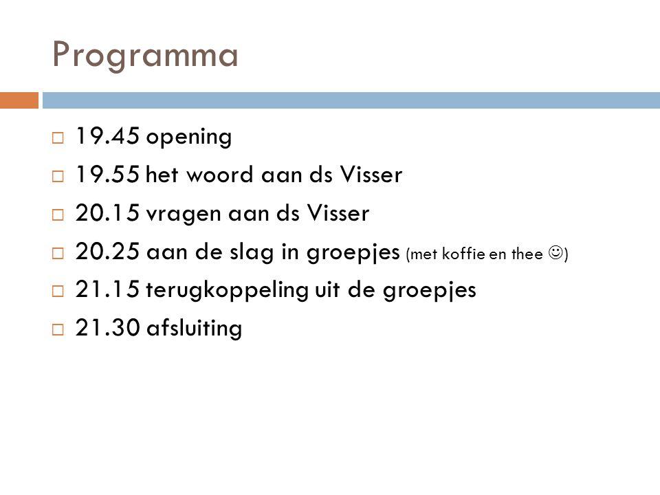 Programma  19.45 opening  19.55 het woord aan ds Visser  20.15 vragen aan ds Visser  20.25 aan de slag in groepjes (met koffie en thee )  21.15 t