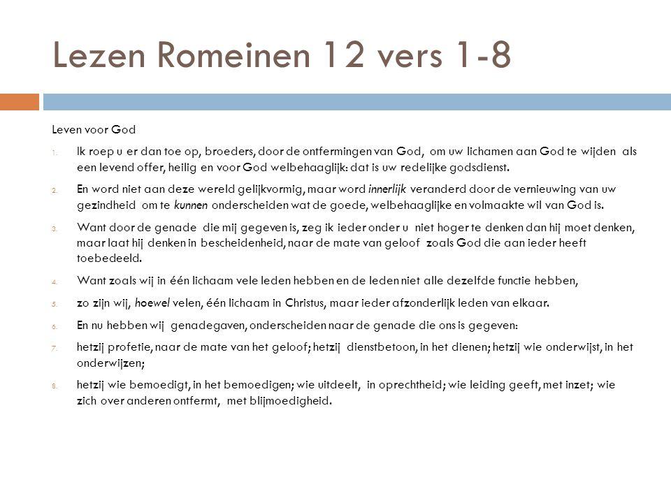 Lezen Romeinen 12 vers 1-8 Leven voor God 1. Ik roep u er dan toe op, broeders, door de ontfermingen van God, om uw lichamen aan God te wijden als een