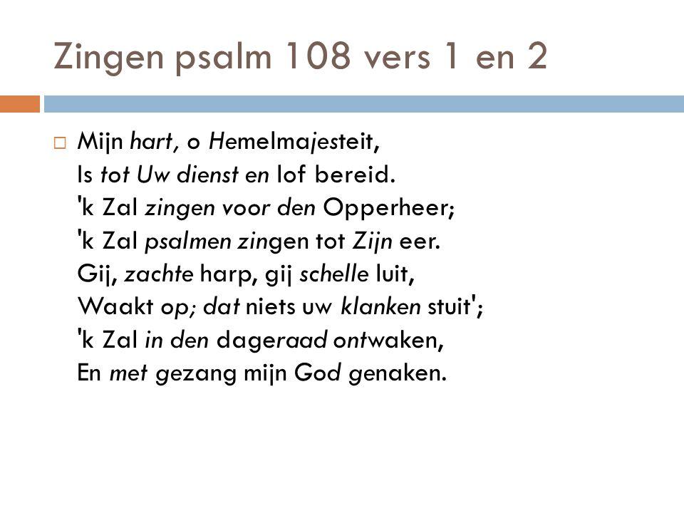 Zingen psalm 108 vers 1 en 2  Mijn hart, o Hemelmajesteit, Is tot Uw dienst en lof bereid. 'k Zal zingen voor den Opperheer; 'k Zal psalmen zingen to