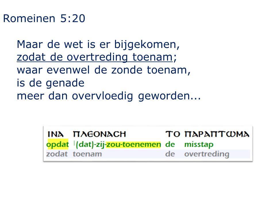 Romeinen 5:20 Maar de wet is er bijgekomen, zodat de overtreding toenam; waar evenwel de zonde toenam, is de genade meer dan overvloedig geworden...