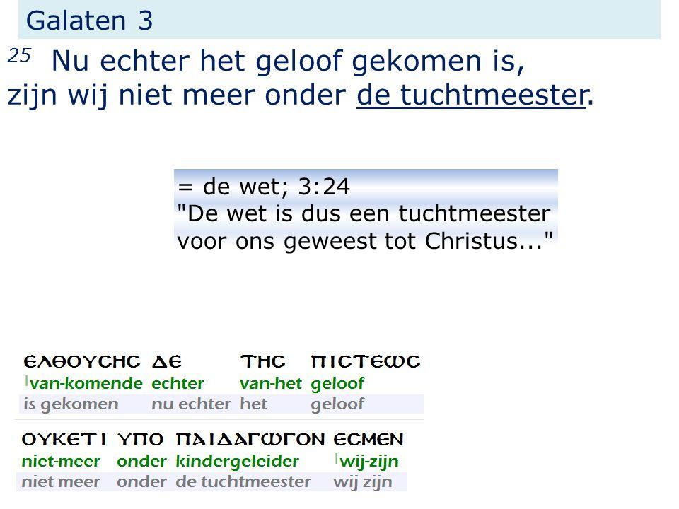 Galaten 3 25 Nu echter het geloof gekomen is, zijn wij niet meer onder de tuchtmeester.